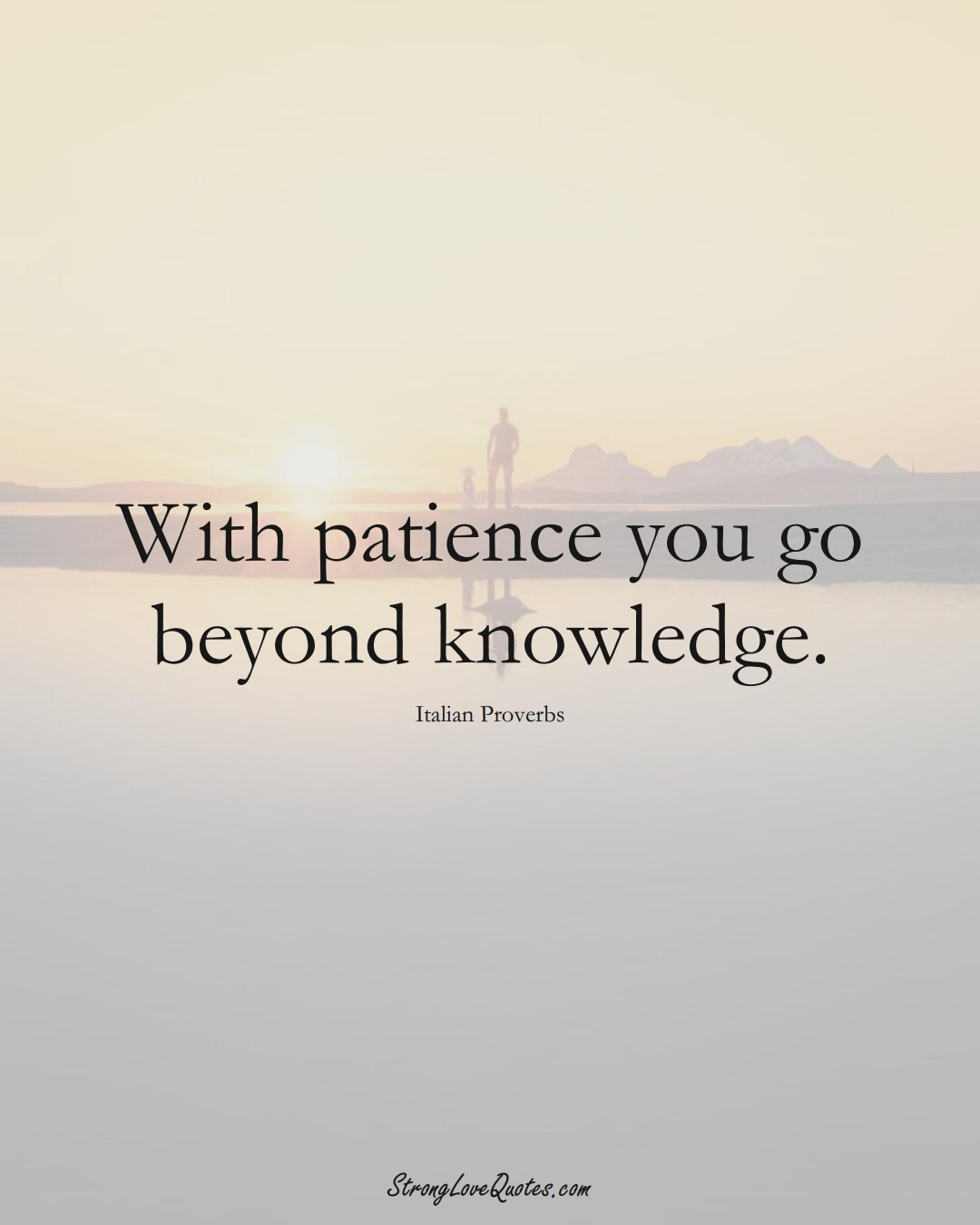 With patience you go beyond knowledge. (Italian Sayings);  #EuropeanSayings