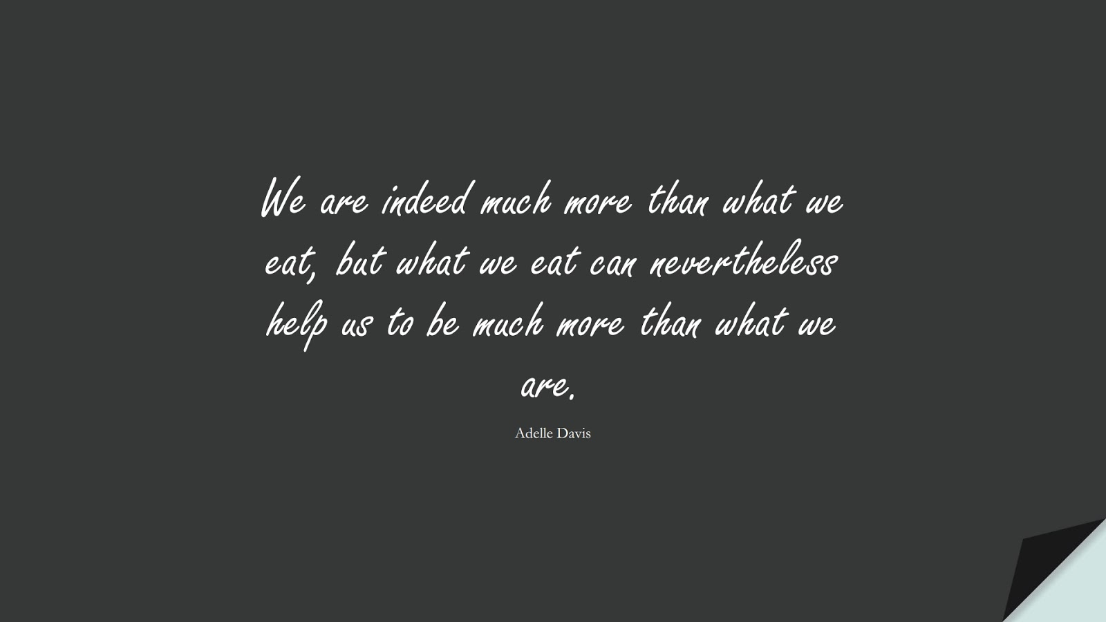 We are indeed much more than what we eat, but what we eat can nevertheless help us to be much more than what we are. (Adelle Davis);  #HealthQuotes