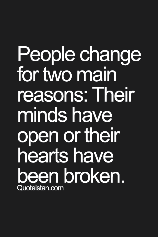 People change for two main reasons their minds have open or their hearts have been broken.