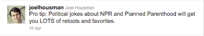 Housman tweet: Pro tip: Political jokes about NPR and Planned Parenthood will get you LOTS of retoots and favorites.