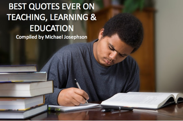 BEST QUOTES EVER ON TEACHING, LEARNING & EDUCATION - Compiled by Michael Josephson