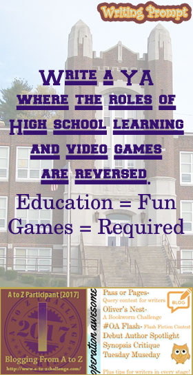 #AtoZchallenge 2017 Operation Awesome Ideas to Spark Your Next Story #WritingPrompt Write a YA where the roles of High school learning and video games are reversed. (Education = fun. Games = required.)