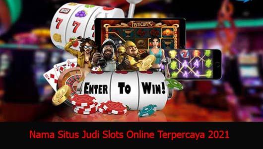 Nama Situs Judi Slots Online Terpercaya 2021