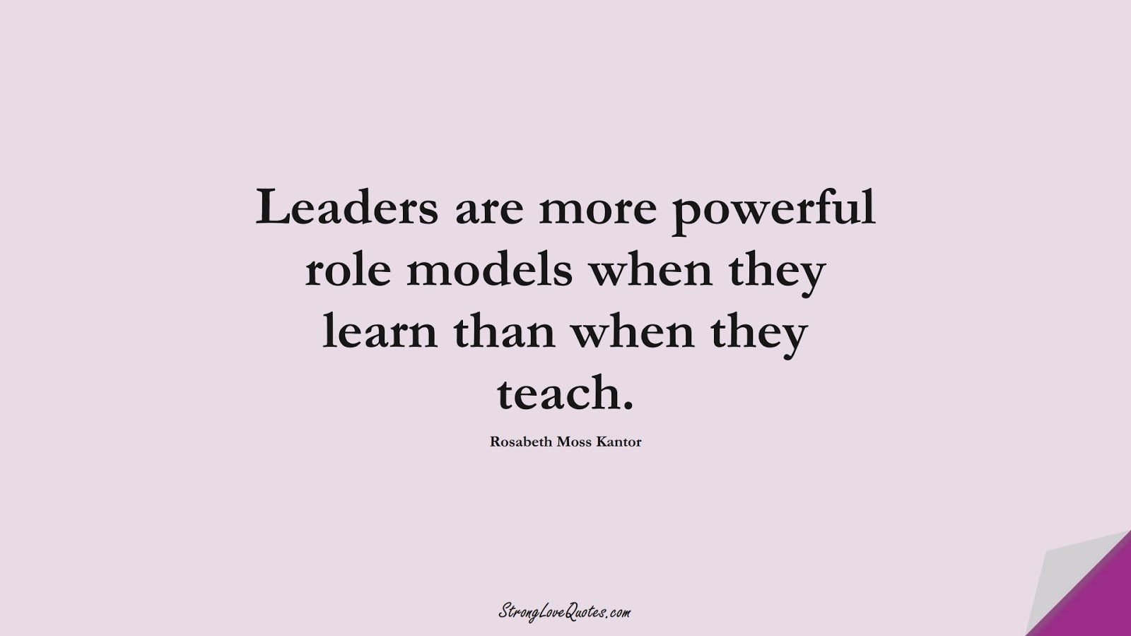 Leaders are more powerful role models when they learn than when they teach. (Rosabeth Moss Kantor);  #LearningQuotes