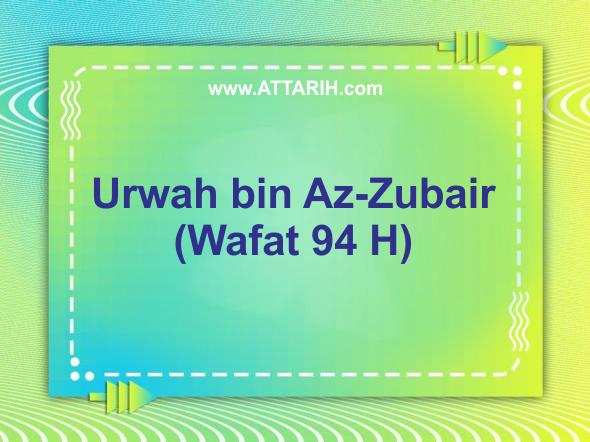 Biografi Urwah bin Az-Zubair (Wafat 94 H)