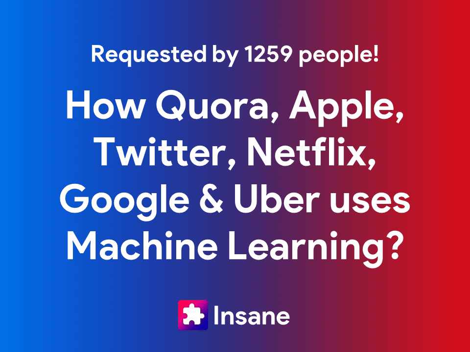 How Companies like Quora, Twitter, Apple, eBay, Google, Uber uses Machine Learning, Artificial Intelligence, Algorithms, Data Science and Neural Networks