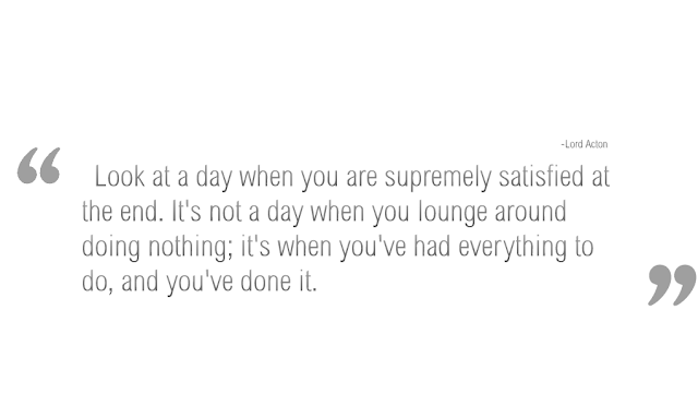 Look at a day when you are supremely satisfied at the end...