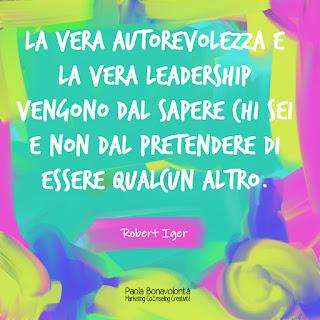 La vera autorevolezza e la vera leadership vengono dal sapere chi sei e non dal pretendere di essere qualcun altro.Robert Iger