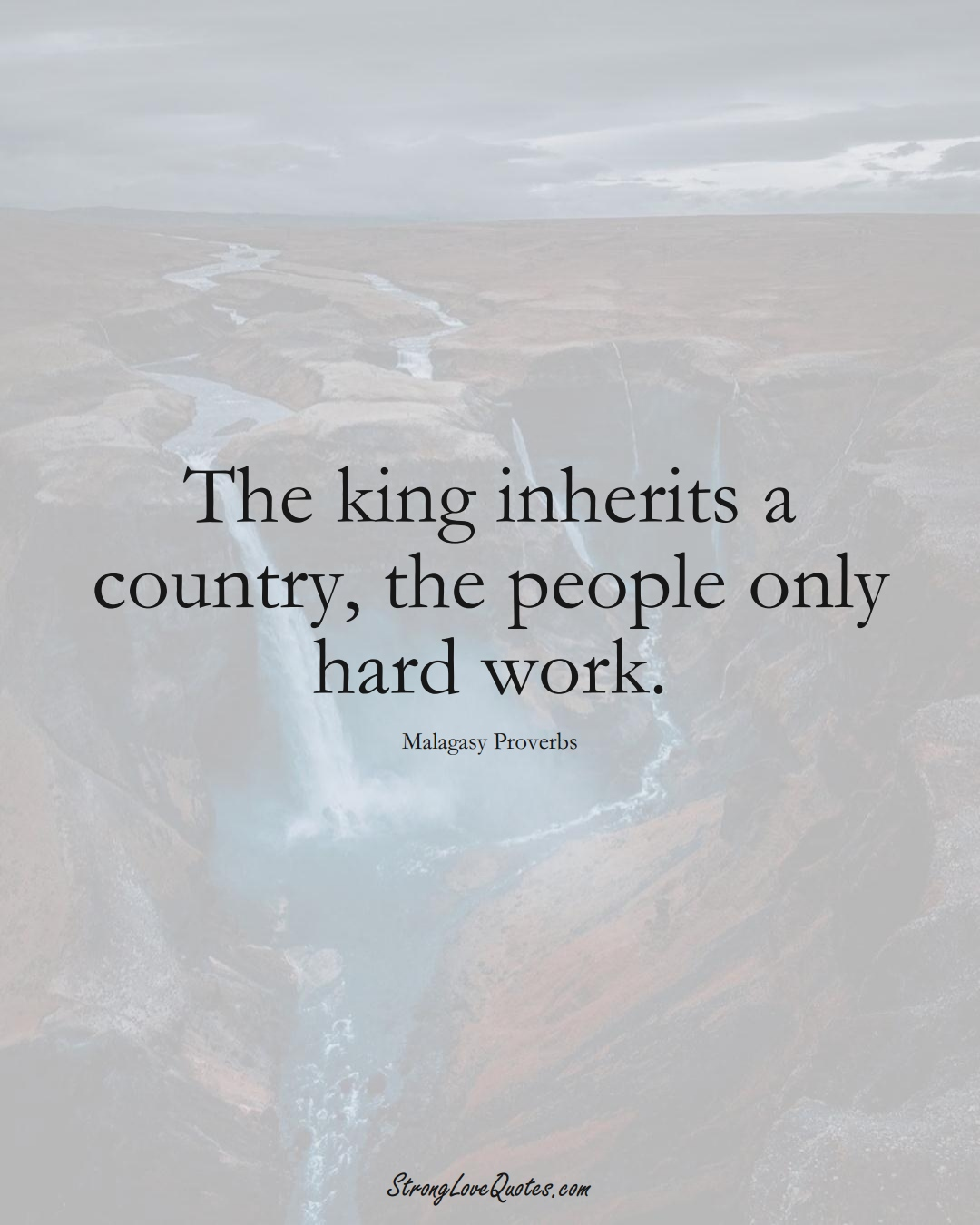 The king inherits a country, the people only hard work. (Malagasy Sayings);  #AfricanSayings