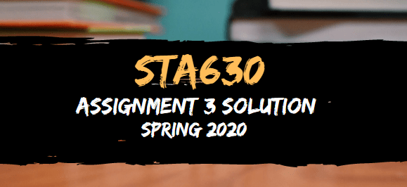 STA630 Assignment 3 Solution Spring2020