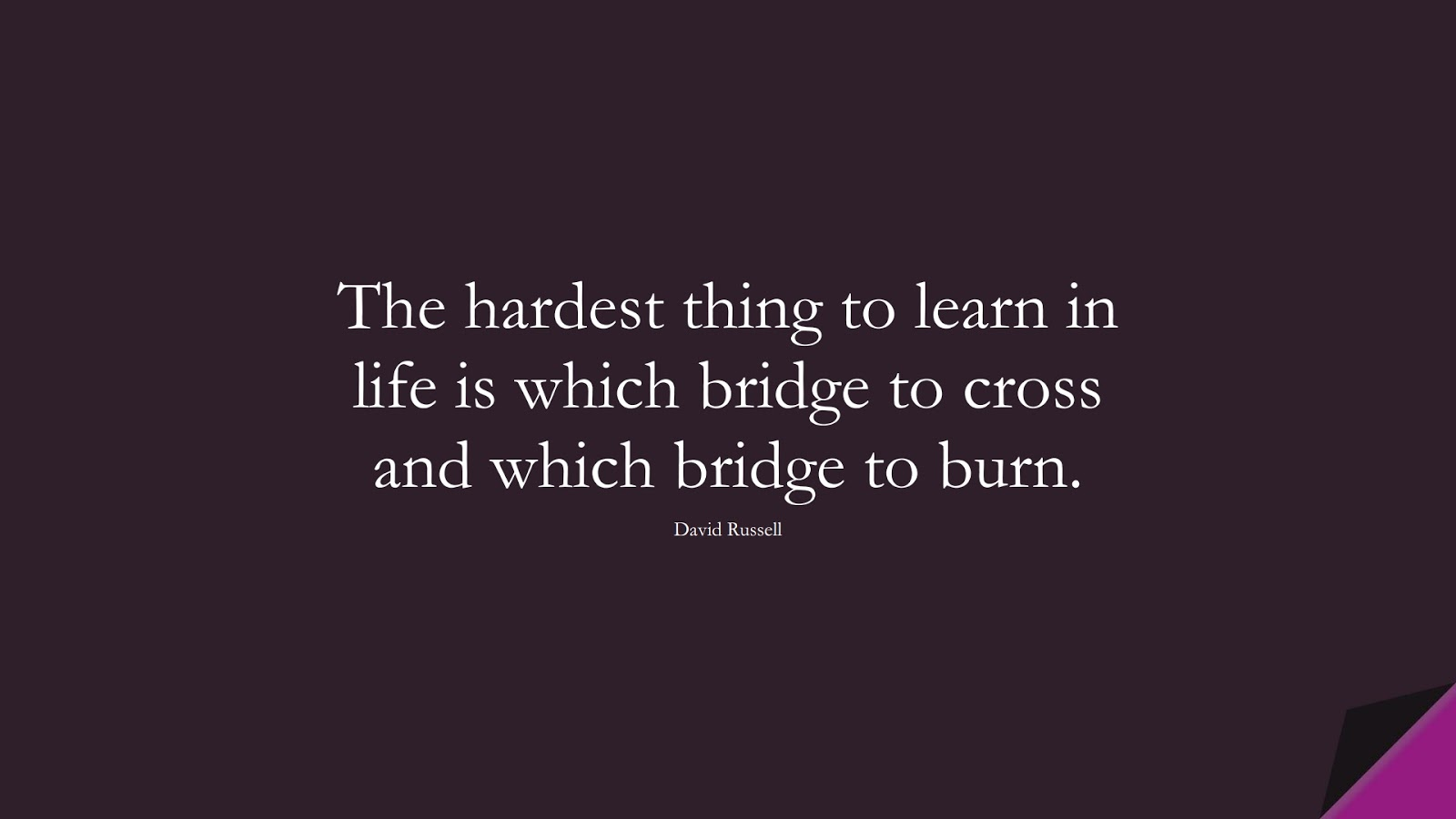 The hardest thing to learn in life is which bridge to cross and which bridge to burn. (David Russell);  #LifeQuotes