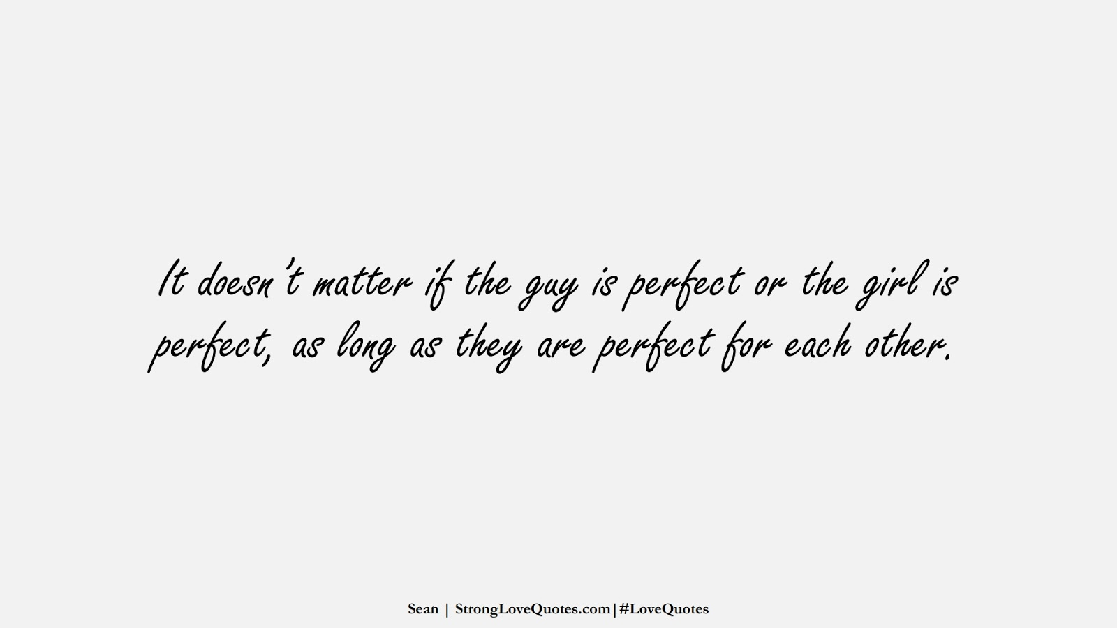 It doesn't matter if the guy is perfect or the girl is perfect, as long as they are perfect for each other. (Sean);  #LoveQuotes