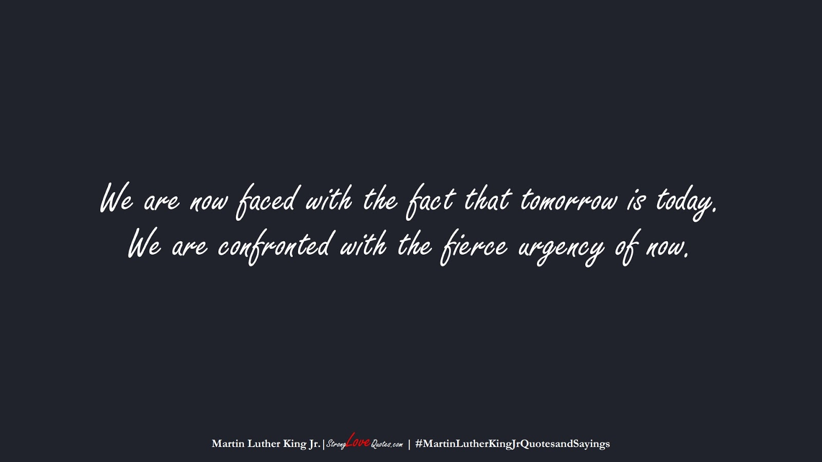 We are now faced with the fact that tomorrow is today. We are confronted with the fierce urgency of now. (Martin Luther King Jr.);  #MartinLutherKingJrQuotesandSayings