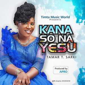 Tamar T. Sarki - Kana So Na Yesu Lyrics