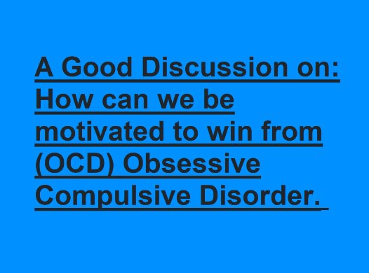 How can we be motivated to win from (OCD) Obsessive Compulsive Disorder .