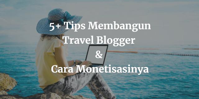 Tips Membangun Travel Blogger dan Cara Monetisasinya