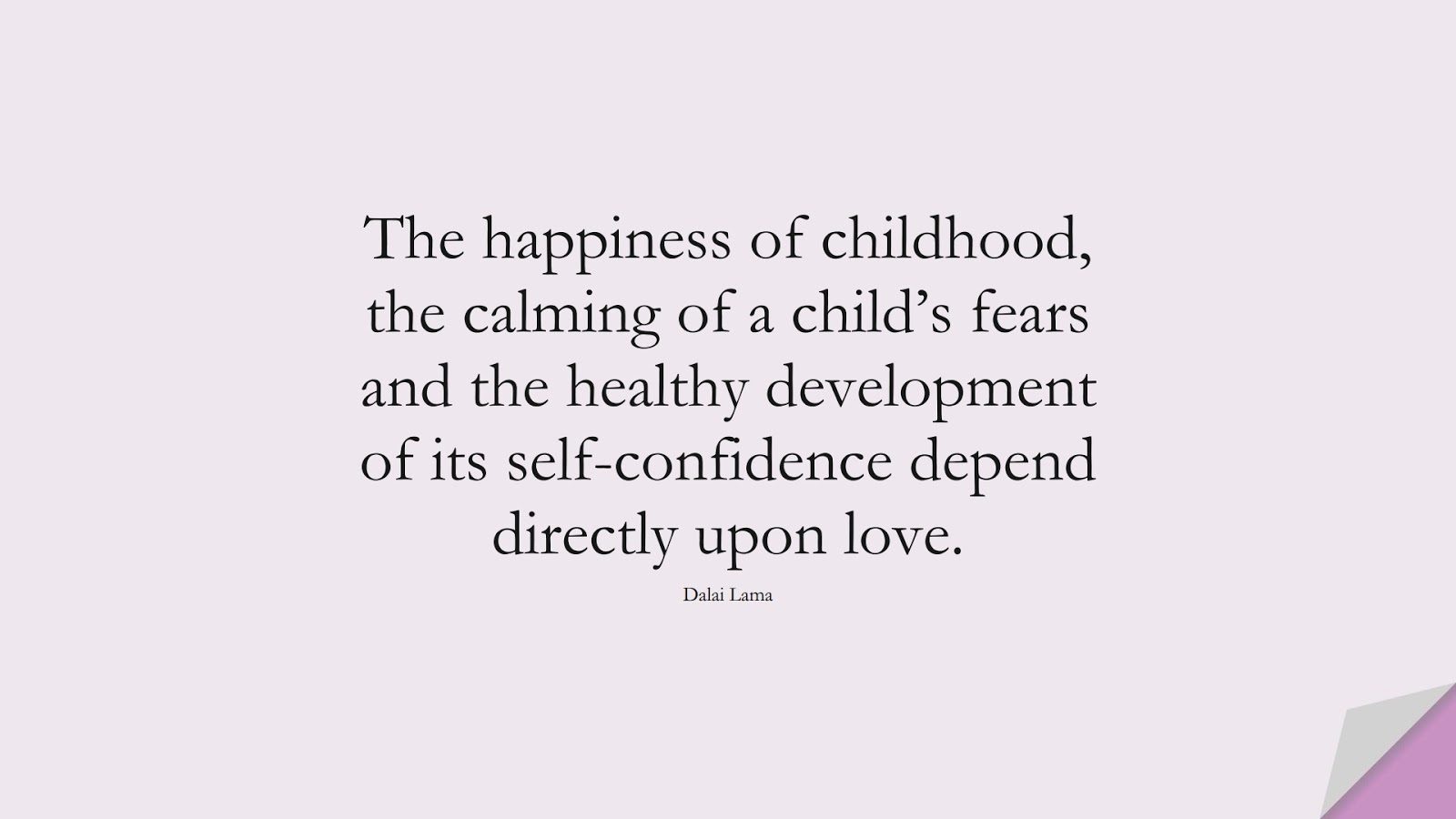 The happiness of childhood, the calming of a child's fears and the healthy development of its self-confidence depend directly upon love. (Dalai Lama);  #FearQuotes