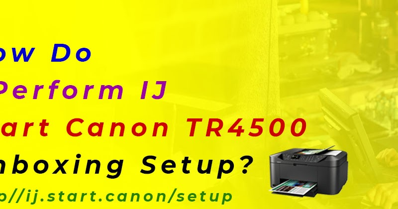 How Do I Perform IJ Start Canon TR4500 Unboxing Setup?