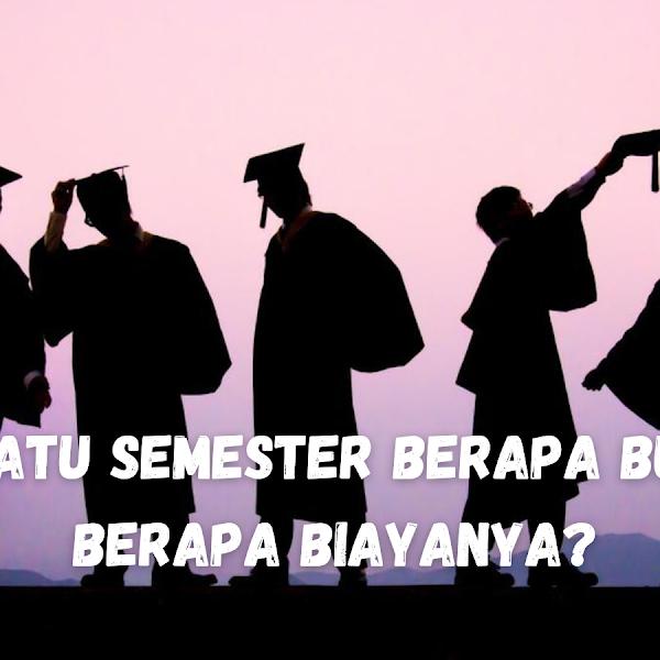Kuliah Satu Semester Berapa Bulan dan Berapa Biayanya?