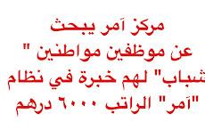 "مركز آمر يبحث عن موظفين مواطنين ""شباب"" لهم خبرة في نظام ""آمر"" الراتب ٦٠٠٠ درهم"