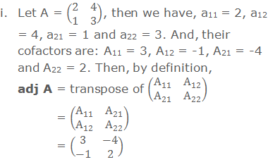i. Let A = (■(2&4@1&3)), then we have, a11 = 2, a12 = 4, a21 = 1 and a22 = 3. And, their cofactors are: A11 = 3, A12 = -1, A21 = -4 and A22 = 2. Then, by definition, adj A = transpose of (■(A_11&A_12@A_21&A_22 ))      = (■(A_11&A_21@A_12&A_22 ))          = (■(3&-4@-1&2))