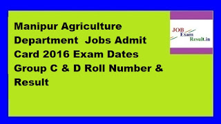 Manipur Agriculture Department  Jobs Admit Card 2016 Exam Dates Group C & D Roll Number & Result
