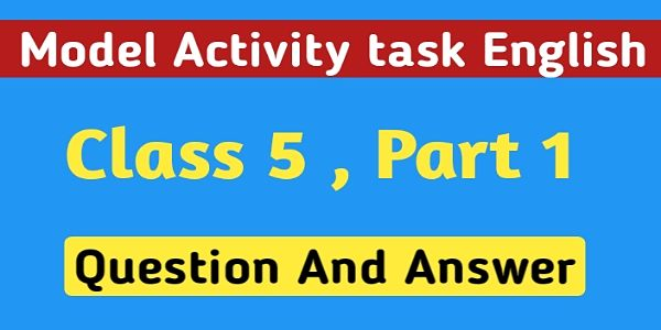 পঞ্চম শ্রেণির ইংরেজি মডেল অ্যাক্টিভিটি টাস্ক পার্ট ১ । Model Activity Task English Class 5 Question And Answer Part 1