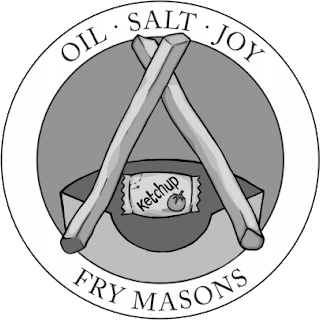 The Fry Masons' Logo. A parody of the Free Mason's Logo, it is a circle showing the top of a french fry container behind a pair of french fries, arranged in an inverted V shape, with a ketchup packet between the two fries. Along the bottom of the circle is the name FRY MASONS, and along the top of the circle, it reads OIL - SALT - JOY.