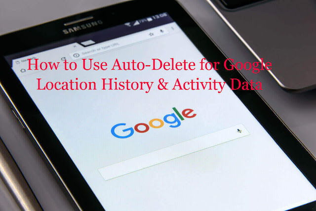 How to Use Auto-Delete for Google Location History & Activity Data