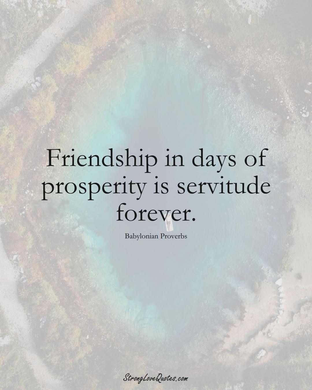 Friendship in days of prosperity is servitude forever. (Babylonian Sayings);  #aVarietyofCulturesSayings