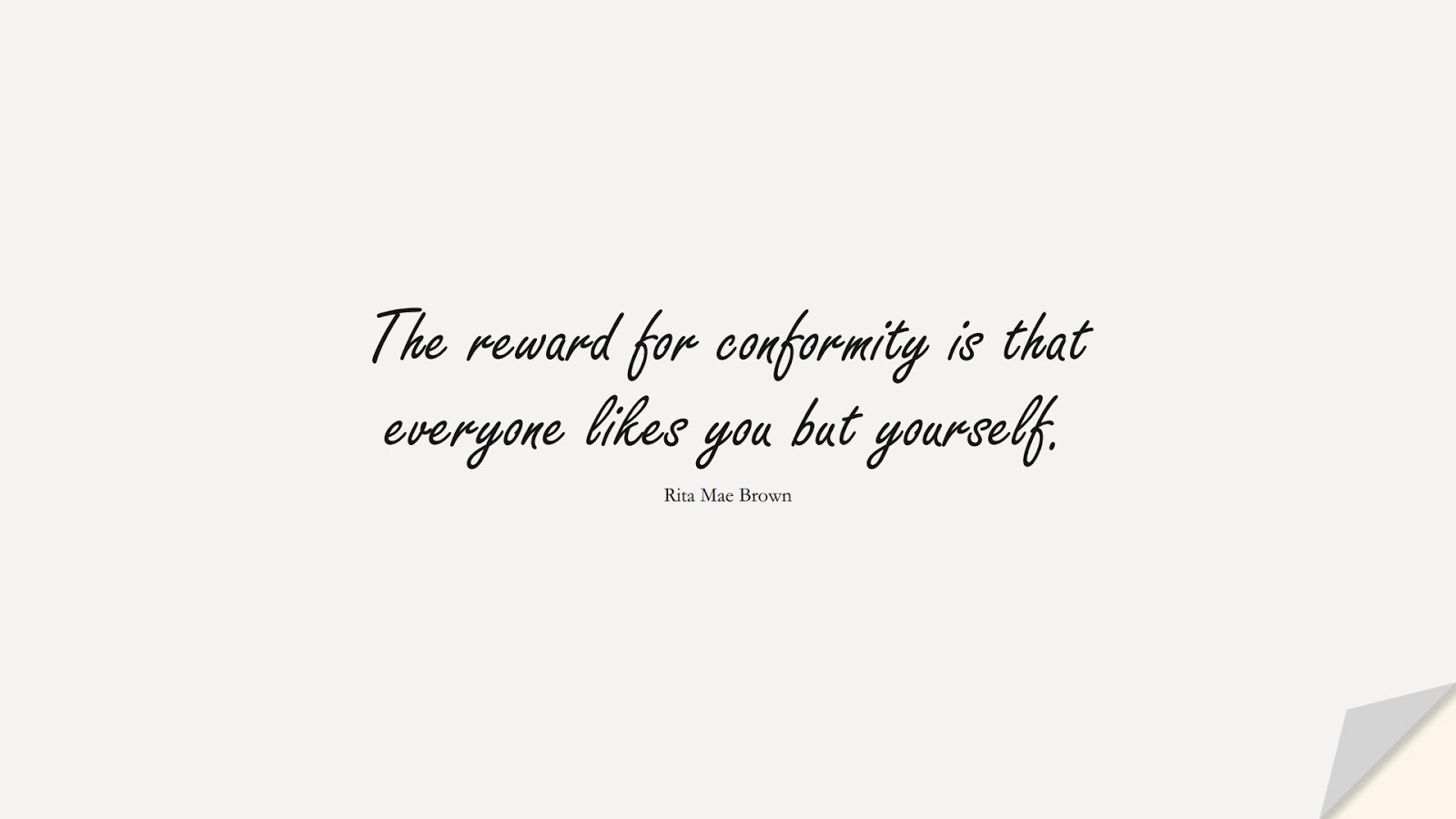 The reward for conformity is that everyone likes you but yourself. (Rita Mae Brown);  #SelfEsteemQuotes