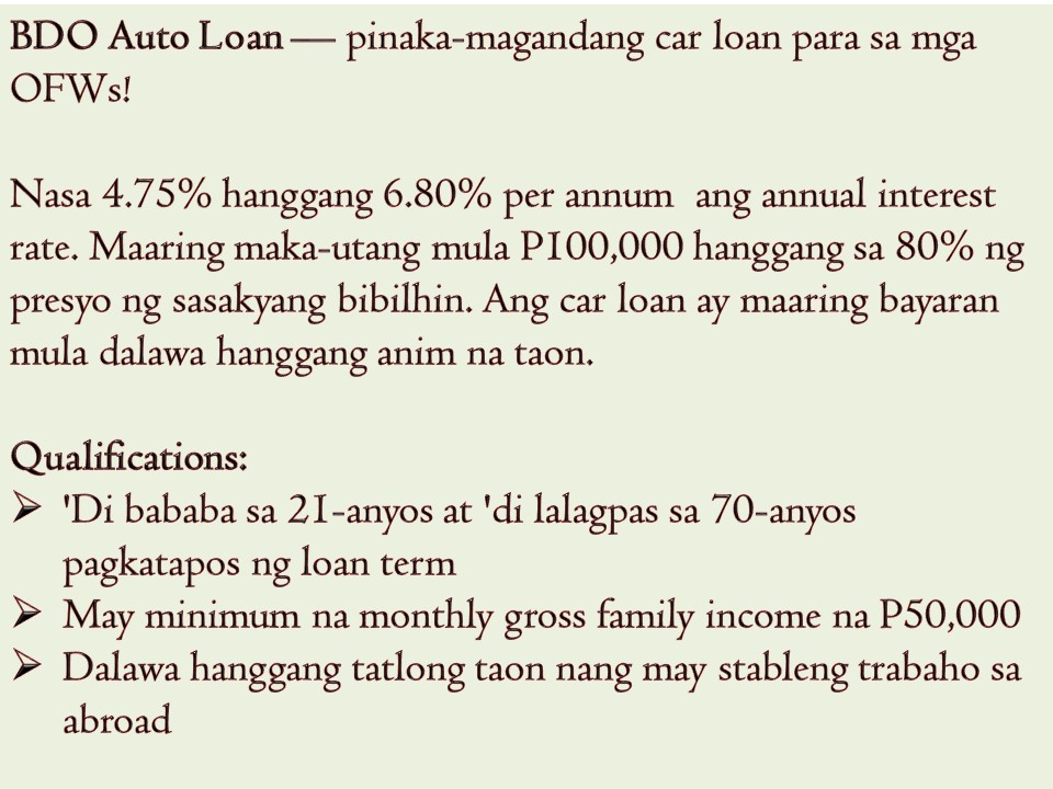 A house, a car and a small business for a family back home is OFW's dream to have while working abroad. No doubt Overseas Filipino Workers (OFWs) are earning big for working in foreign countries but sometimes their savings is not enough when acquiring a house, a car or to start a small business for their family back home. This is the reason why OFW Loan is created to help and support OFWs in their financial needs.   So if you are planning to apply for a housing loan, car loan or personal loan, you may consider the following banks or agencies as they have the best options for OFWs based on interest rates, loanable amount and payment terms according to moneymax.ph.  Best Bank for OFWs to Apply for A Car Loan — BDO Auto Loan  Interest Rate — Low annual interest rate ranging from 4.75% to 6.80% per annum Loanable Amount — You can borrow from P100,000 up to 80% of car's purchase price. Loan Term — Payable in two to six years!  Who can Apply?  At least 21 years old but not exceeding age 70 at the end of the loan term Two years of residence in the Philippines or longer Minimum monthly gross family income: PHP 50,000 Two to three years of stable employment abroad  Requirements:  Completely filled out loan application form One valid ID (passport, OFW ID, OWWA ID, Seaman's Book, etc.)  Any of the following income documents: – Latest three-month payslips or consularized certificate of employment with income – Proof of remittance for the past three months – Latest Crew Contract for seafarers  How to Apply for a BDO Auto Loan An OFW can apply for BDO auto loan by sending an online application. OFW's spouse living in the Philippine can apply for BDO auto loan in his behalf.  Best Agencies for OFW to Apply for a Housing Loan — Pag-IBIG Housing Loan Interest Rate — A maximum annual rate of 10% for a-30 year loan period Term Payment — Up to 30 years  For an OFW to apply for a housing loan in Pag-IBIG, he or she must be a Pag-IBIG member and has a contribution.  Requirements: Proof o