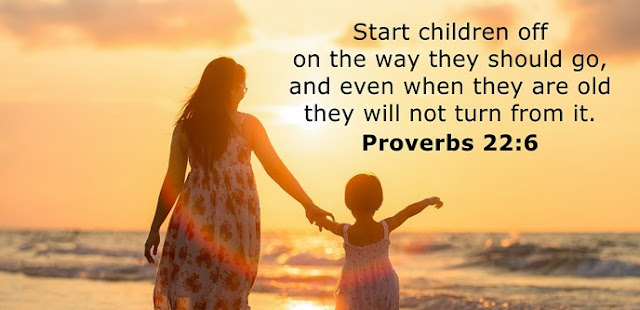 Train up a child in the way he should go, and when he is old he will not turn from it.