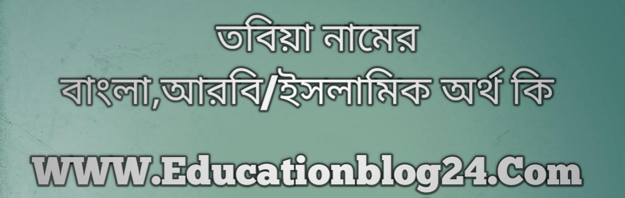 Tobiya name meaning in Bengali, তবিয়া নামের অর্থ কি, তবিয়া নামের বাংলা অর্থ কি, তবিয়া নামের ইসলামিক অর্থ কি, তবিয়া কি ইসলামিক /আরবি নাম