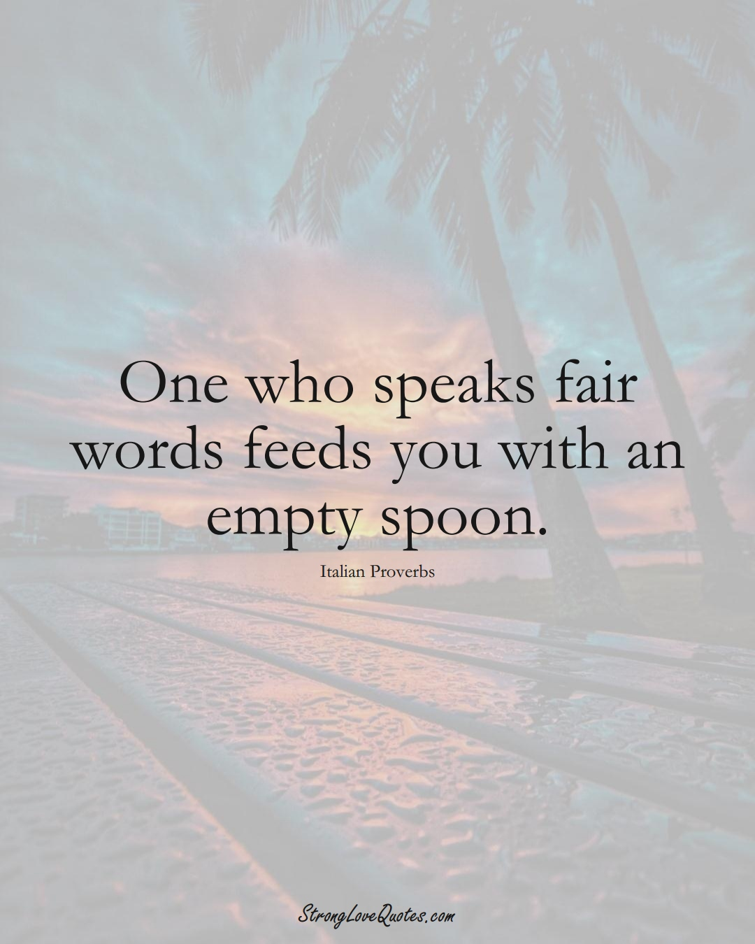 One who speaks fair words feeds you with an empty spoon. (Italian Sayings);  #EuropeanSayings