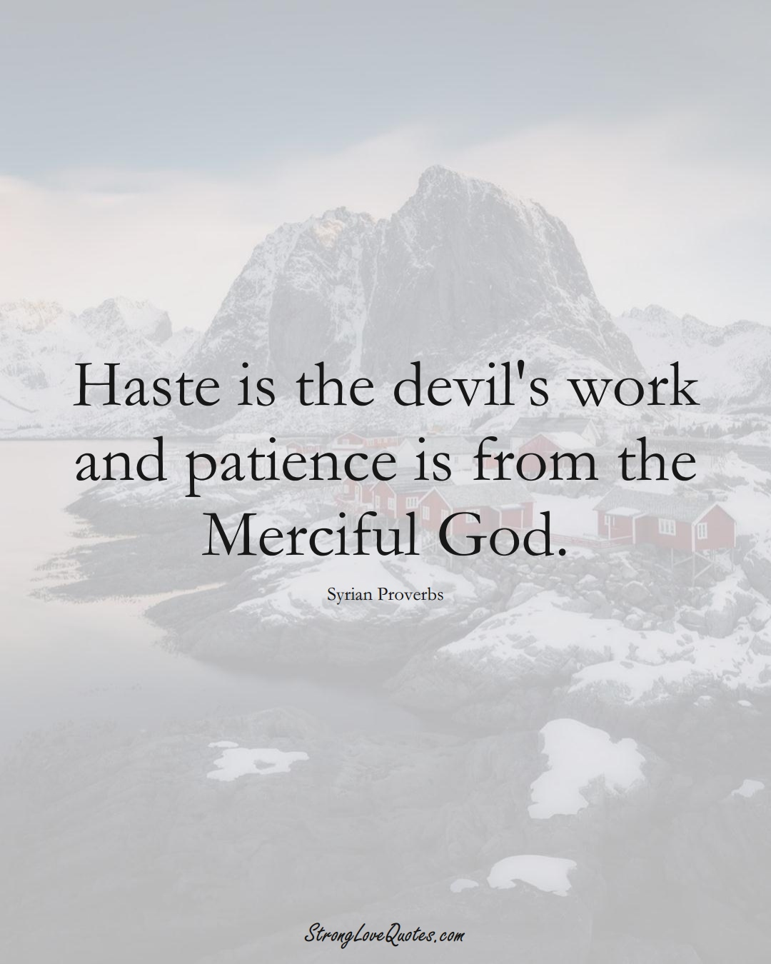 Haste is the devil's work and patience is from the Merciful God. (Syrian Sayings);  #MiddleEasternSayings