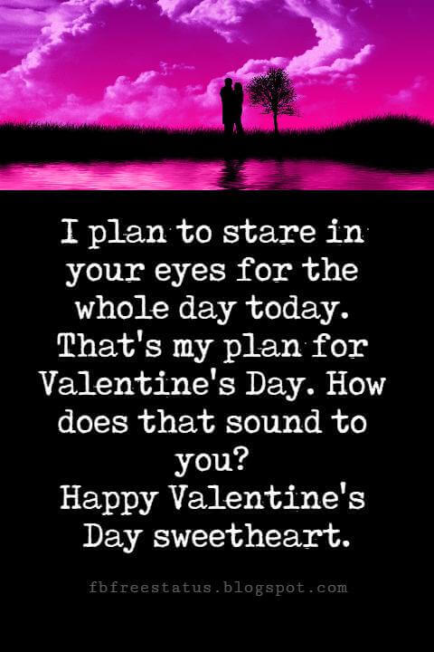 Valentines Day Messages, I plan to stare in your eyes for the whole day today. That's my plan for Valentine's Day. How does that sound to you? Happy Valentine's Day sweetheart.