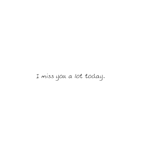 I miss you a lot today