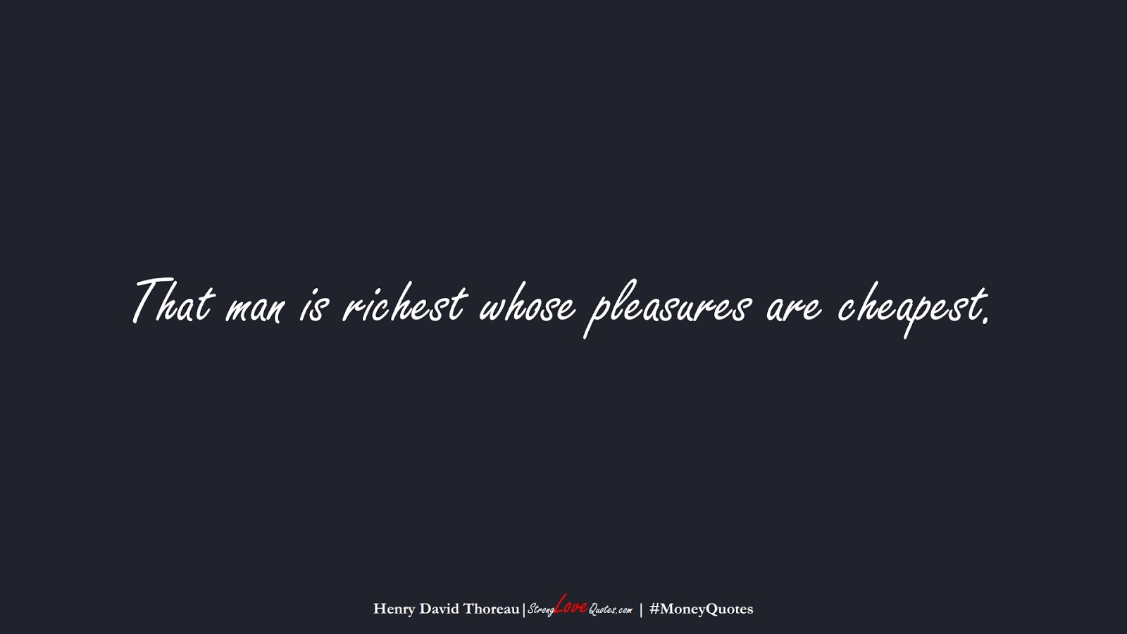 That man is richest whose pleasures are cheapest. (Henry David Thoreau);  #MoneyQuotes