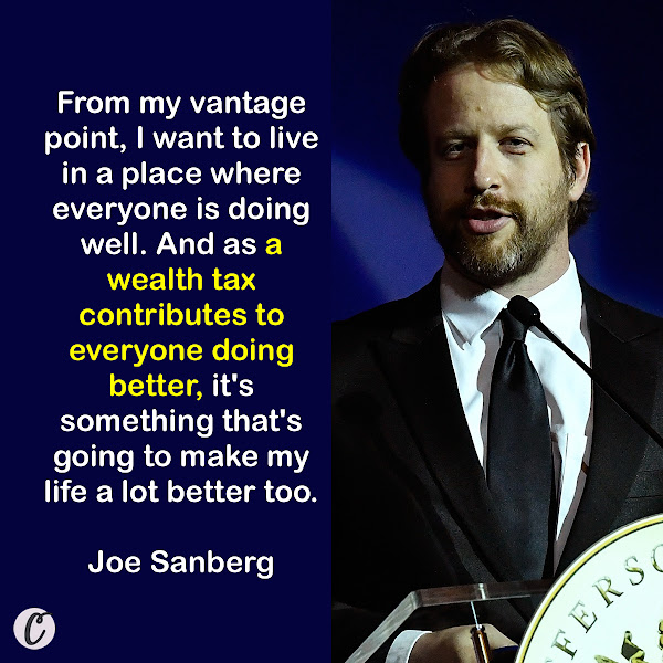 From my vantage point, I want to live in a place where everyone is doing well. And as a wealth tax contributes to everyone doing better, it's something that's going to make my life a lot better too. — Joe Sanberg, self-made entrepreneur and investor