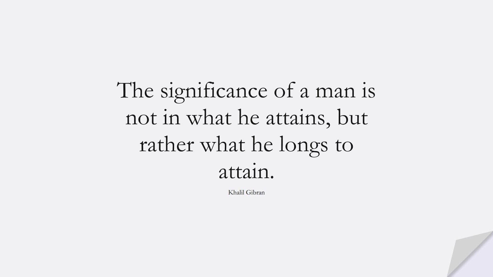 The significance of a man is not in what he attains, but rather what he longs to attain. (Khalil Gibran);  #InspirationalQuotes