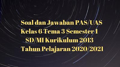 Soal dan Jawaban PAS/UAS Kelas 6 Tema 3 Semester 1 SD/MI Kurikulum 2013 TP 2020/2021