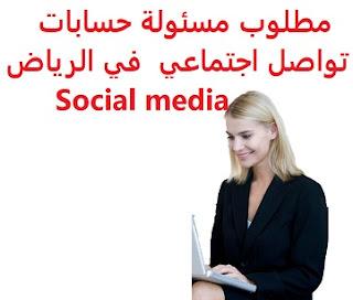 وظائف السعودية مطلوب مسئولة حسابات تواصل اجتماعي في الرياض Social media
