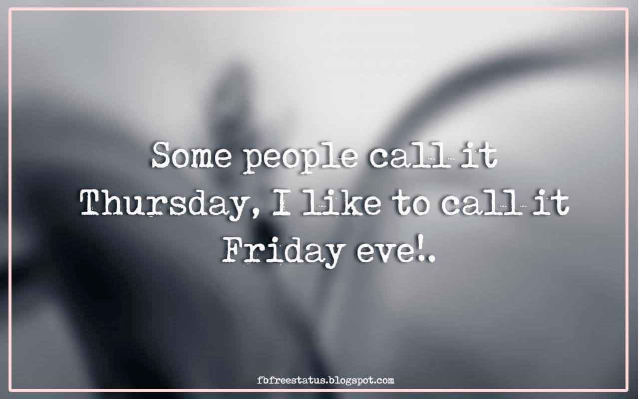 Some people call it Thursday, I like to call it Friday eve!.