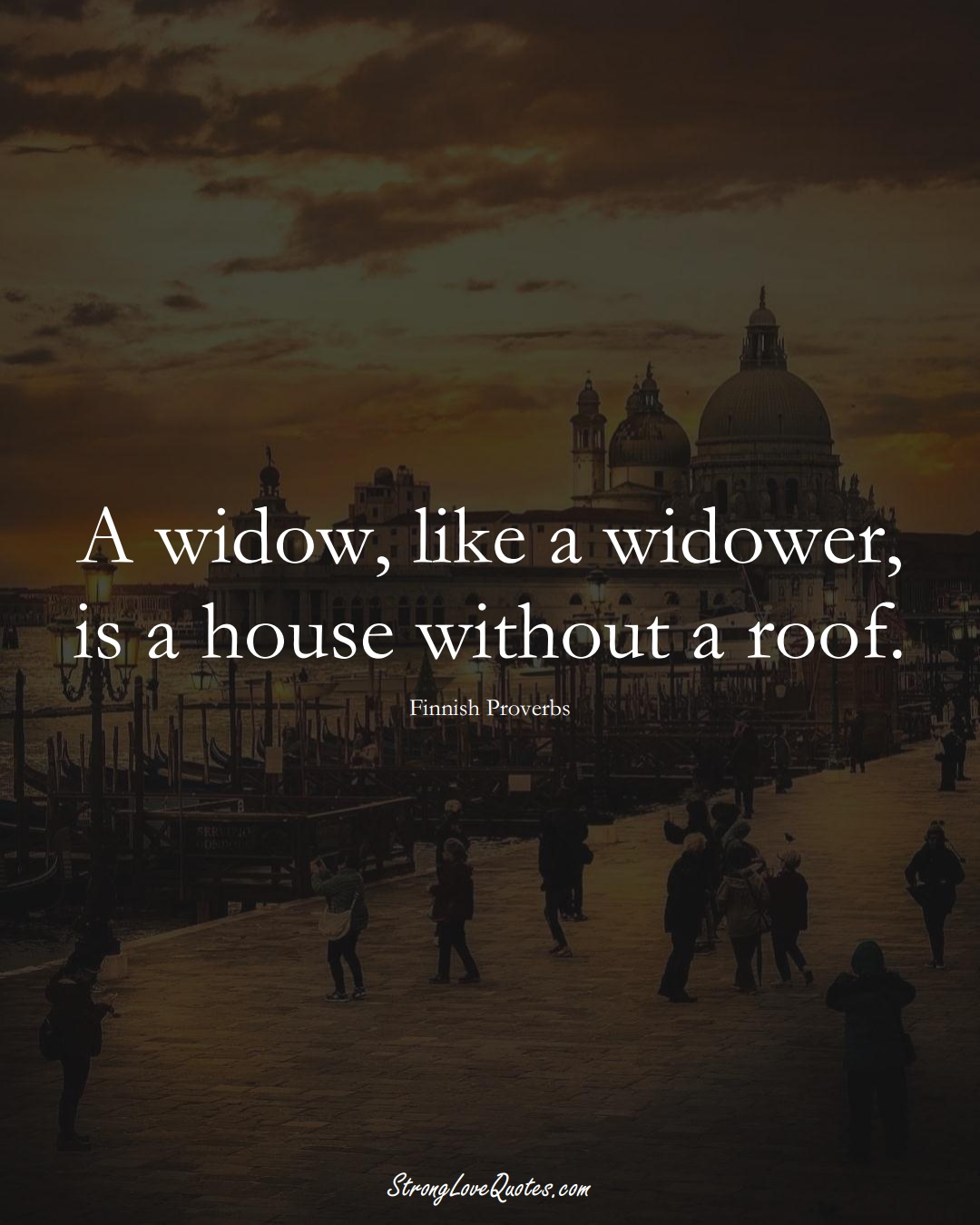 A widow, like a widower, is a house without a roof. (Finnish Sayings);  #EuropeanSayings
