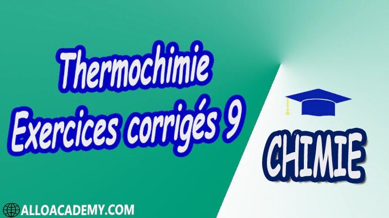 Thermochimie - Exercices corrigés 9 Travaux dirigés td pdf Définitions préliminaires 1 er Principe de la thermodynamique Applications du 1er Principe 2 ème Principe de la Thermodynamique Équilibres chimiques Équilibres de phases,