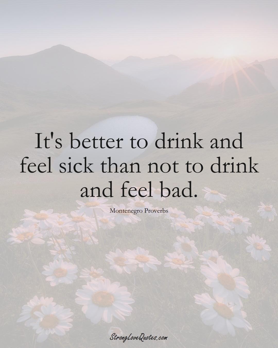 It's better to drink and feel sick than not to drink and feel bad. (Montenegro Sayings);  #EuropeanSayings