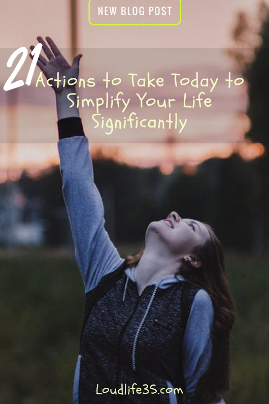 21 Actions to Take Today to Simplify Your Life Significantly