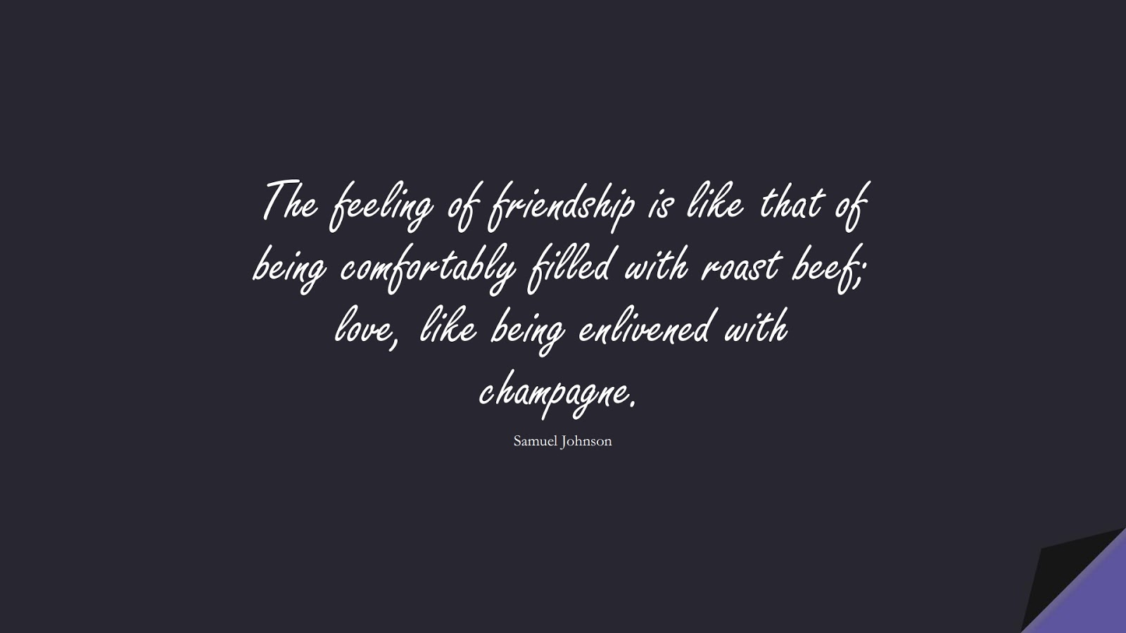 The feeling of friendship is like that of being comfortably filled with roast beef; love, like being enlivened with champagne. (Samuel Johnson);  #FriendshipQuotes