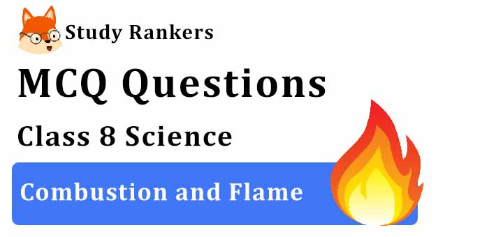 MCQ Questions for Class 8 Science: Ch 6 Combustion and Flame